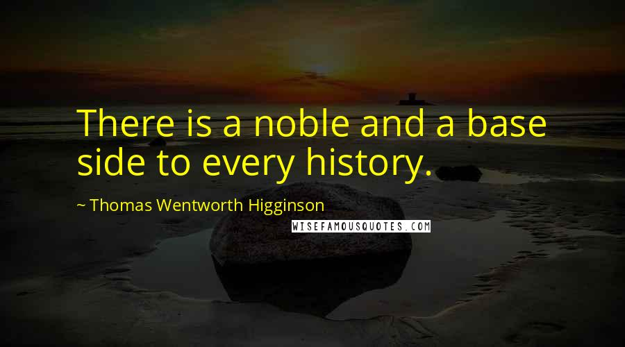 Thomas Wentworth Higginson quotes: There is a noble and a base side to every history.
