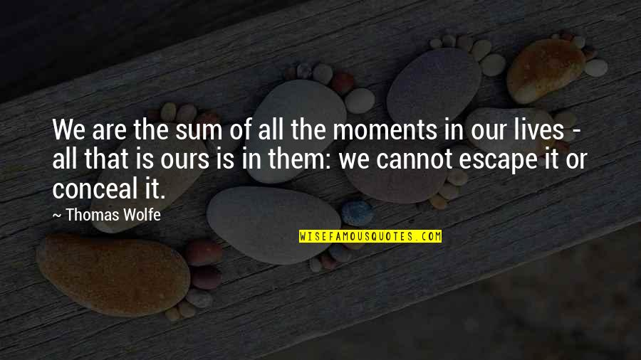 Thomas Wolfe Quotes By Thomas Wolfe: We are the sum of all the moments