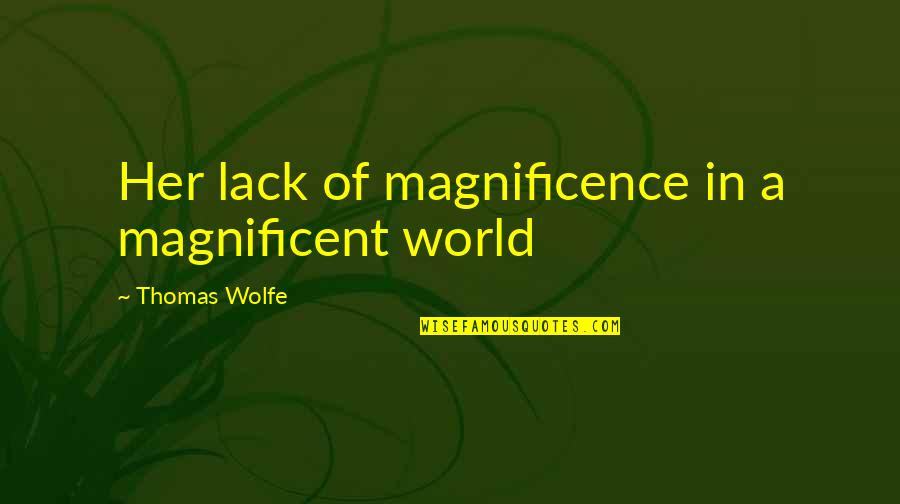 Thomas Wolfe Quotes By Thomas Wolfe: Her lack of magnificence in a magnificent world