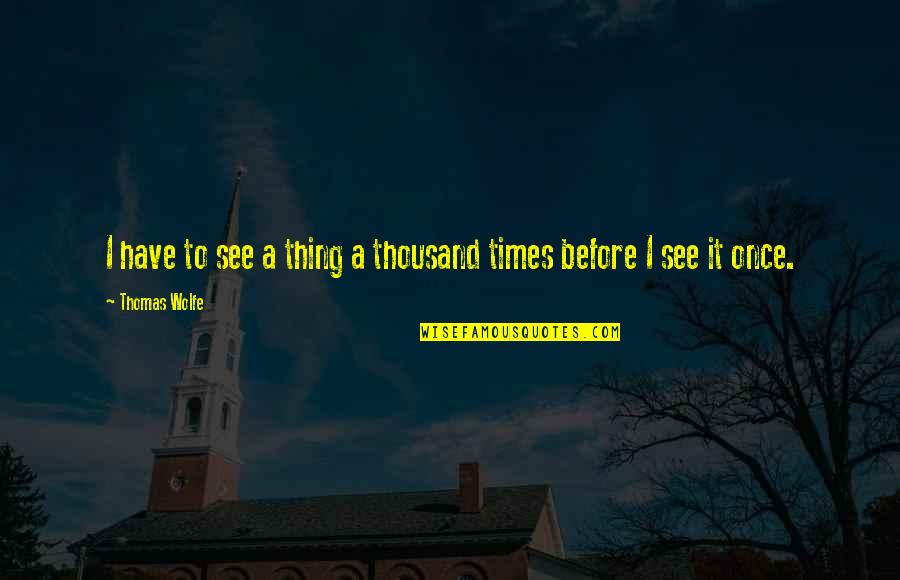 Thomas Wolfe Quotes By Thomas Wolfe: I have to see a thing a thousand