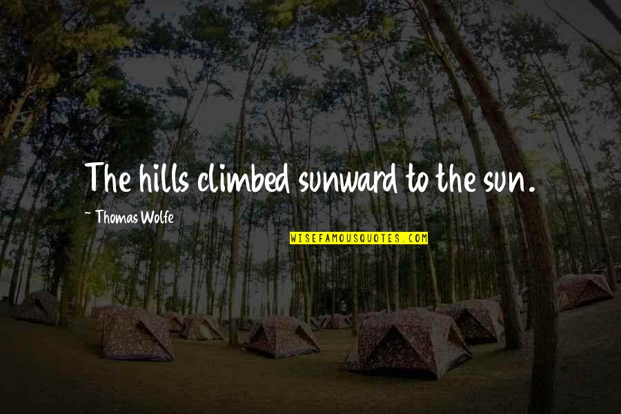 Thomas Wolfe Quotes By Thomas Wolfe: The hills climbed sunward to the sun.