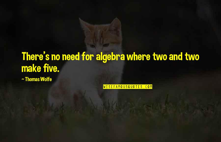 Thomas Wolfe Quotes By Thomas Wolfe: There's no need for algebra where two and