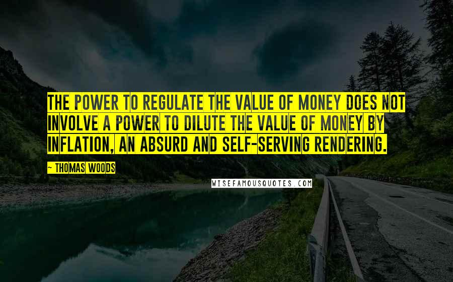 Thomas Woods quotes: The power to regulate the value of money does not involve a power to dilute the value of money by inflation, an absurd and self-serving rendering.