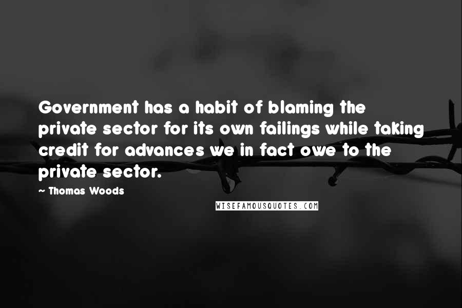 Thomas Woods quotes: Government has a habit of blaming the private sector for its own failings while taking credit for advances we in fact owe to the private sector.
