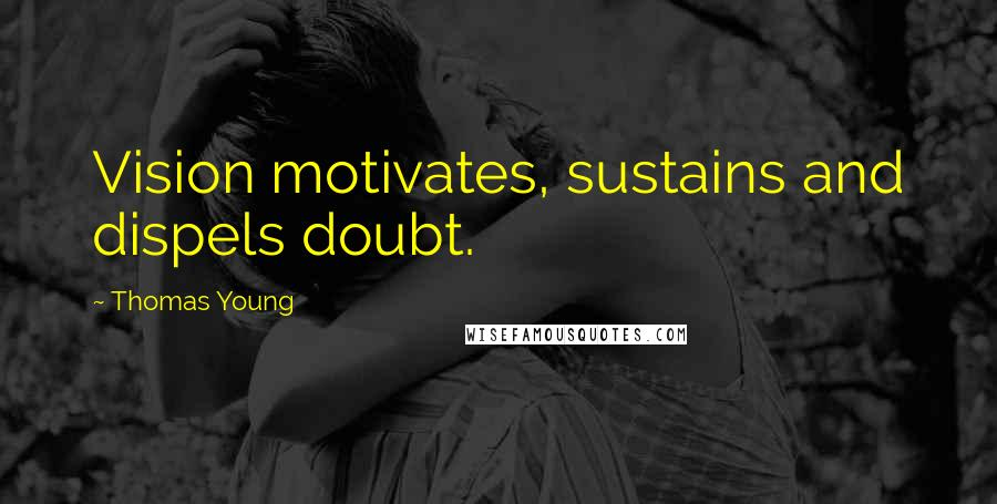 Thomas Young quotes: Vision motivates, sustains and dispels doubt.