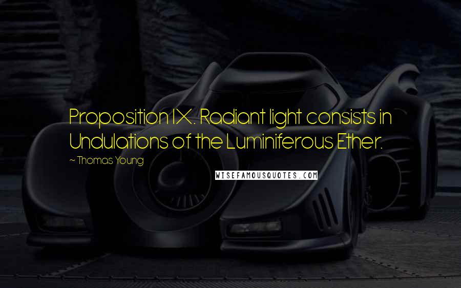 Thomas Young quotes: Proposition IX. Radiant light consists in Undulations of the Luminiferous Ether.