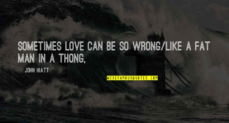 Thong Quotes By John Hiatt: Sometimes love can be so wrong/Like a fat