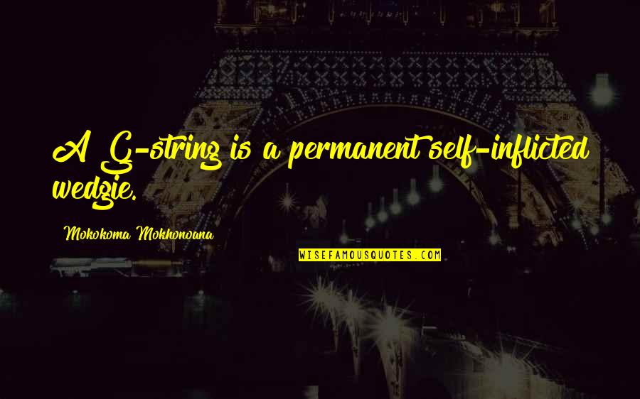 Thong Quotes By Mokokoma Mokhonoana: A G-string is a permanent self-inflicted wedgie.