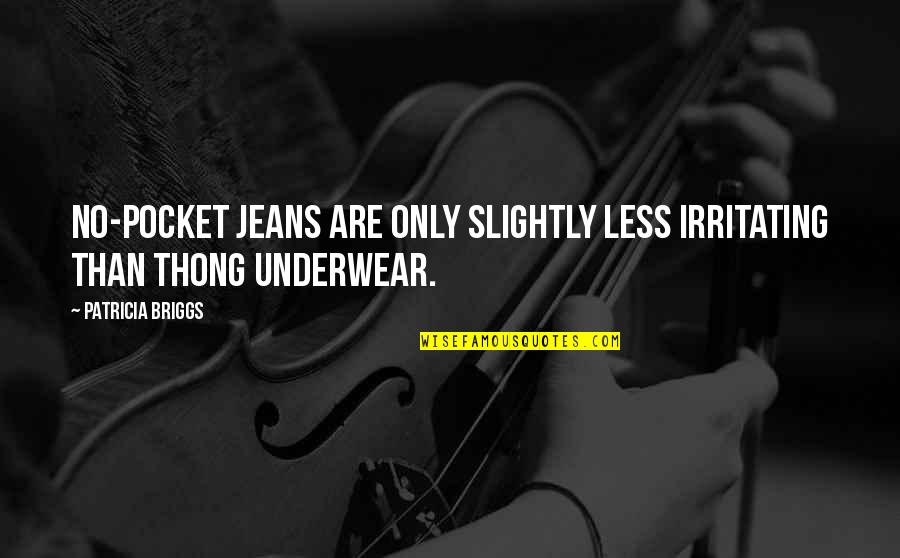 Thong Quotes By Patricia Briggs: No-pocket jeans are only slightly less irritating than