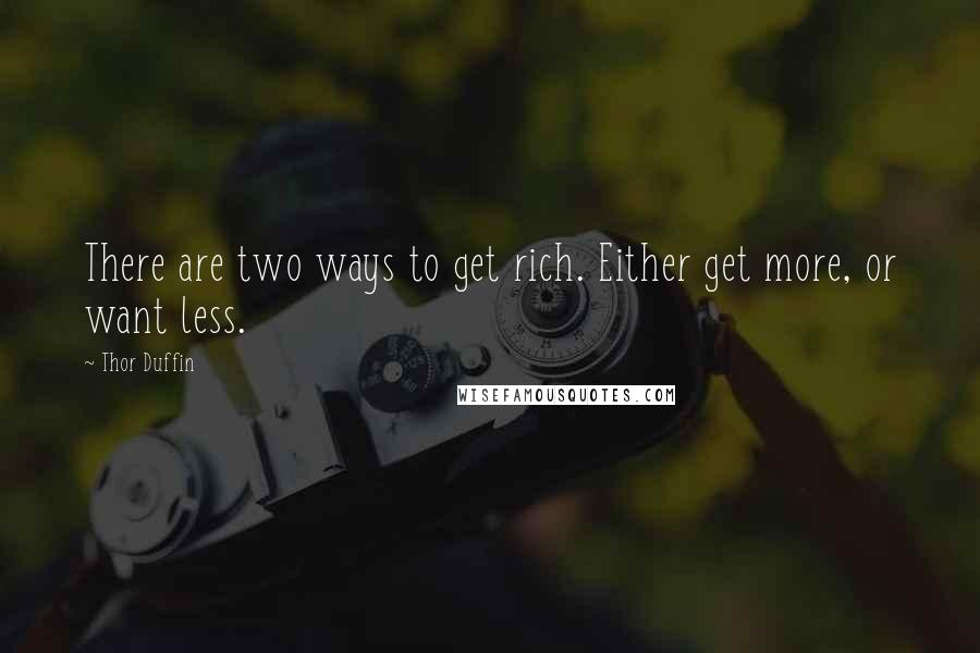 Thor Duffin quotes: There are two ways to get rich. Either get more, or want less.