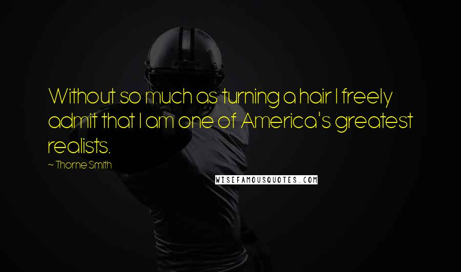 Thorne Smith quotes: Without so much as turning a hair I freely admit that I am one of America's greatest realists.