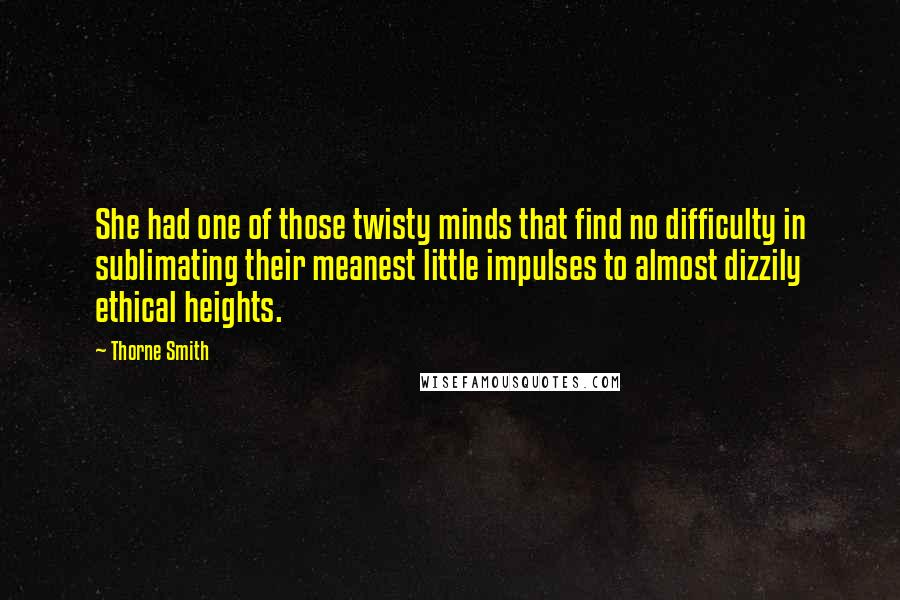 Thorne Smith quotes: She had one of those twisty minds that find no difficulty in sublimating their meanest little impulses to almost dizzily ethical heights.