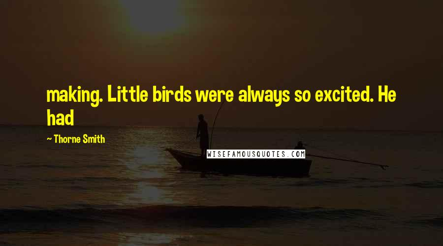 Thorne Smith quotes: making. Little birds were always so excited. He had