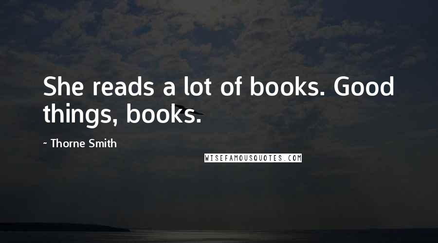 Thorne Smith quotes: She reads a lot of books. Good things, books.