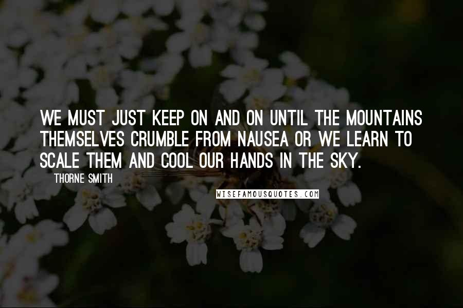Thorne Smith quotes: We must just keep on and on until the mountains themselves crumble from nausea or we learn to scale them and cool our hands in the sky.