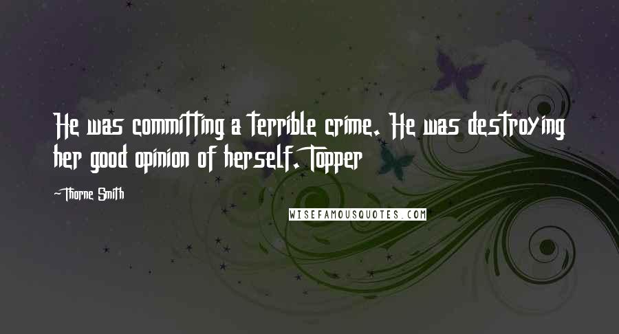 Thorne Smith quotes: He was committing a terrible crime. He was destroying her good opinion of herself. Topper