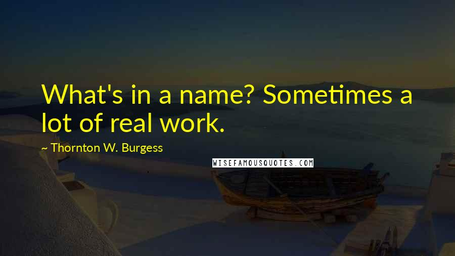 Thornton W. Burgess quotes: What's in a name? Sometimes a lot of real work.
