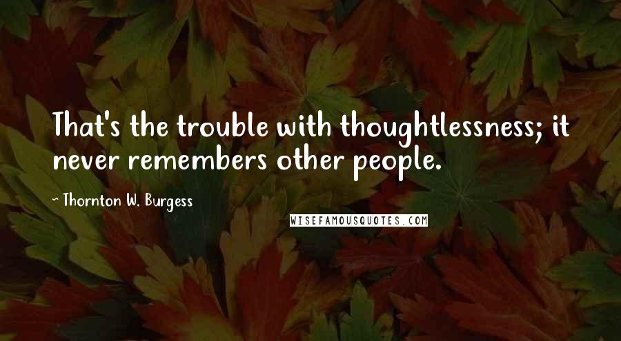 Thornton W. Burgess quotes: That's the trouble with thoughtlessness; it never remembers other people.