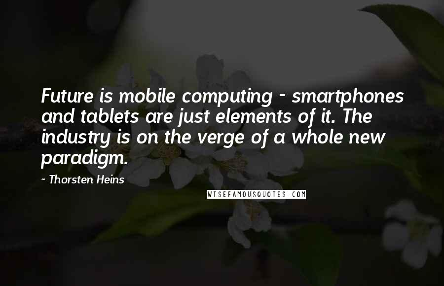Thorsten Heins quotes: Future is mobile computing - smartphones and tablets are just elements of it. The industry is on the verge of a whole new paradigm.