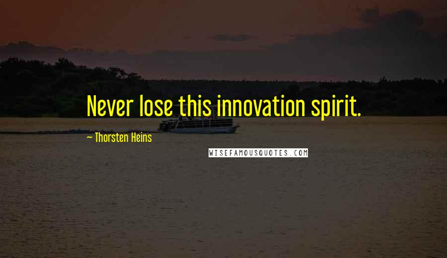 Thorsten Heins quotes: Never lose this innovation spirit.