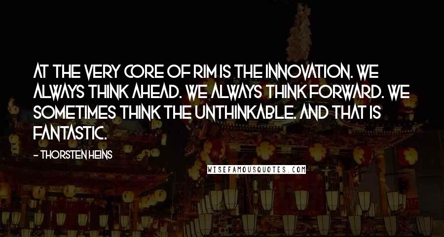 Thorsten Heins quotes: At the very core of RIM is the innovation. We always think ahead. We always think forward. We sometimes think the unthinkable. And that is fantastic.