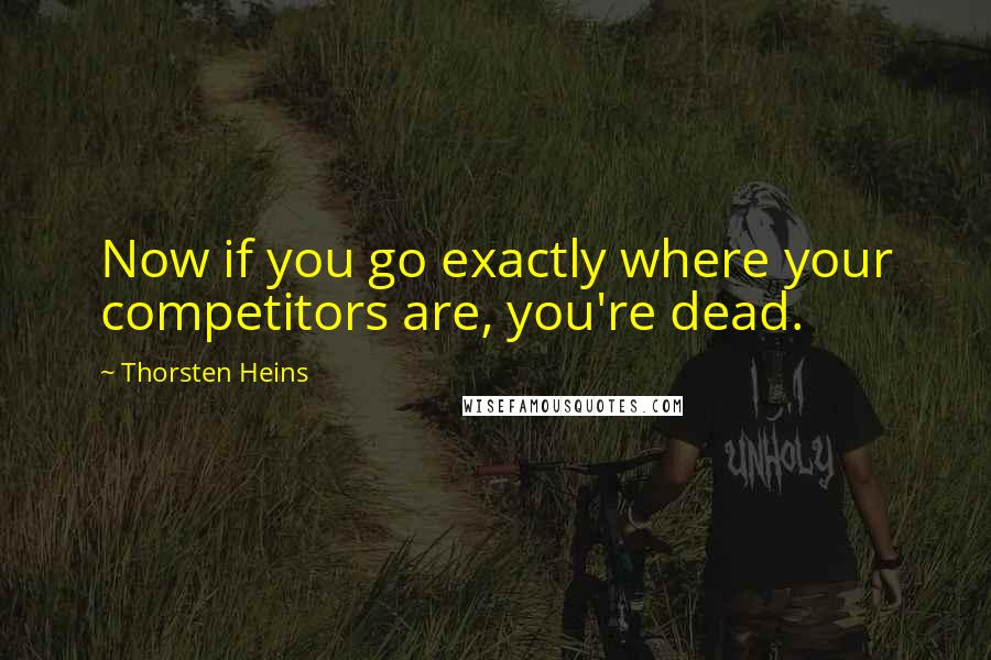 Thorsten Heins quotes: Now if you go exactly where your competitors are, you're dead.