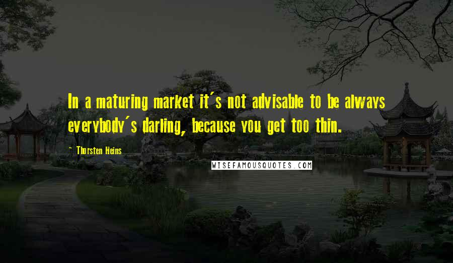 Thorsten Heins quotes: In a maturing market it's not advisable to be always everybody's darling, because you get too thin.