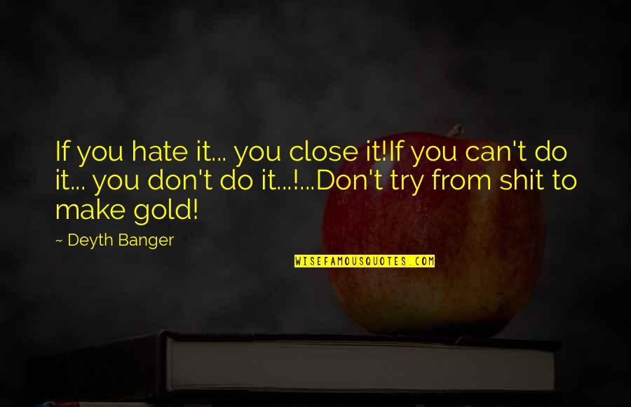 Those Close To You Quotes By Deyth Banger: If you hate it... you close it!If you