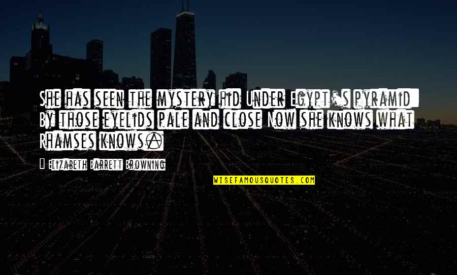 Those Close To You Quotes By Elizabeth Barrett Browning: She has seen the mystery hid Under Egypt's