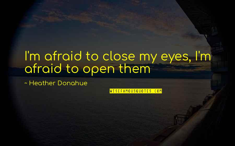 Those Close To You Quotes By Heather Donahue: I'm afraid to close my eyes, I'm afraid