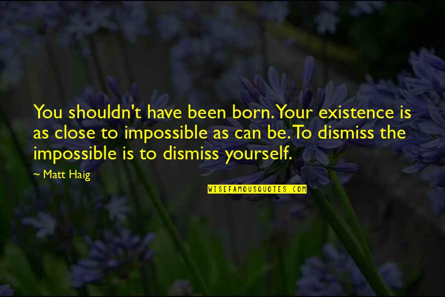 Those Close To You Quotes By Matt Haig: You shouldn't have been born. Your existence is