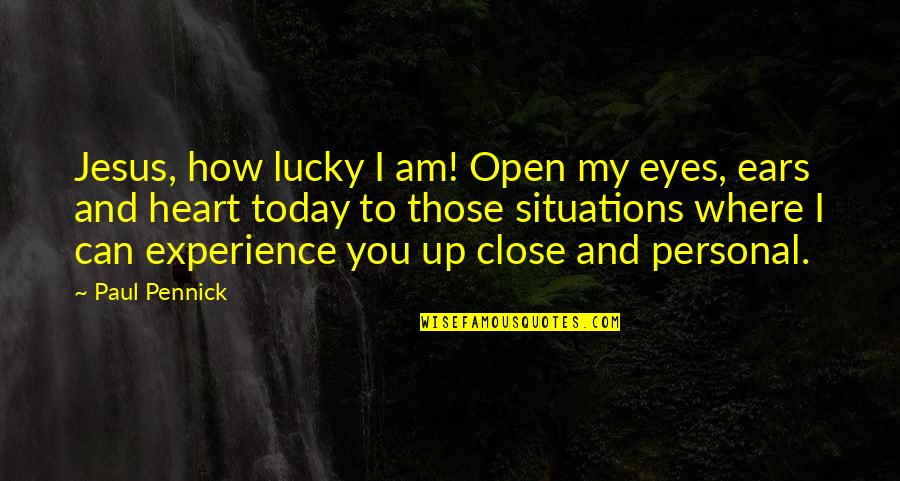 Those Close To You Quotes By Paul Pennick: Jesus, how lucky I am! Open my eyes,