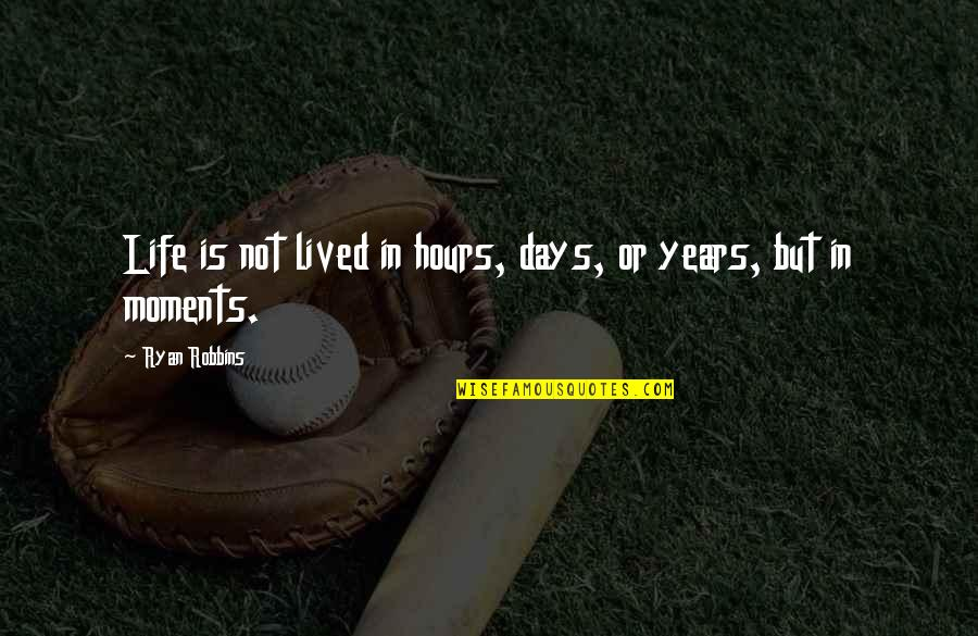 Those Were The Best Days Quotes By Ryan Robbins: Life is not lived in hours, days, or