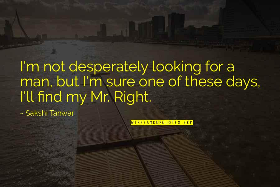 Those Were The Best Days Quotes By Sakshi Tanwar: I'm not desperately looking for a man, but