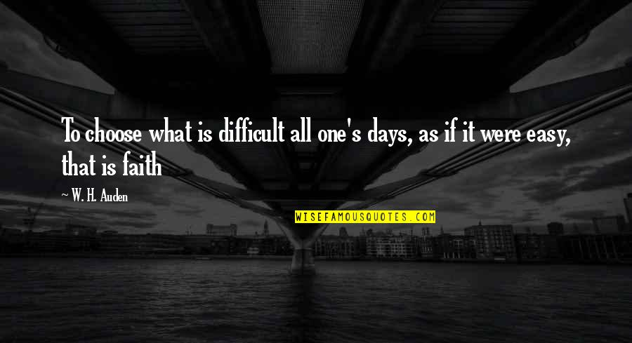 Those Were The Best Days Quotes By W. H. Auden: To choose what is difficult all one's days,
