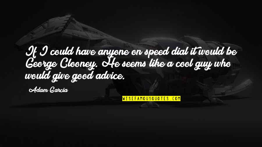Those Who Give Advice Quotes By Adam Garcia: If I could have anyone on speed dial