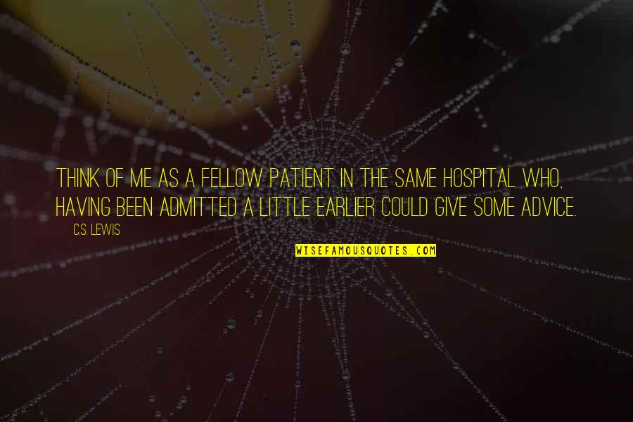 Those Who Give Advice Quotes By C.S. Lewis: Think of me as a fellow patient in