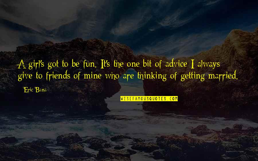 Those Who Give Advice Quotes By Eric Bana: A girl's got to be fun. It's the