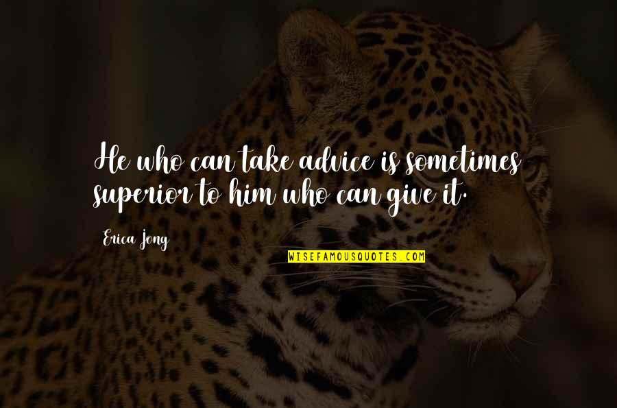 Those Who Give Advice Quotes By Erica Jong: He who can take advice is sometimes superior