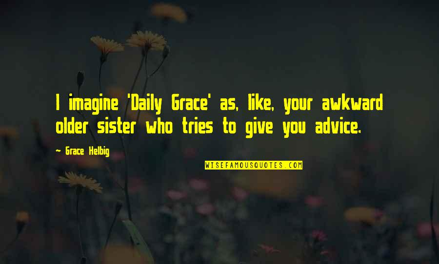 Those Who Give Advice Quotes By Grace Helbig: I imagine 'Daily Grace' as, like, your awkward