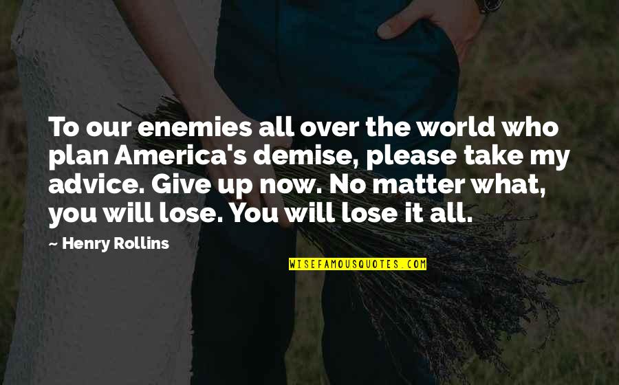 Those Who Give Advice Quotes By Henry Rollins: To our enemies all over the world who