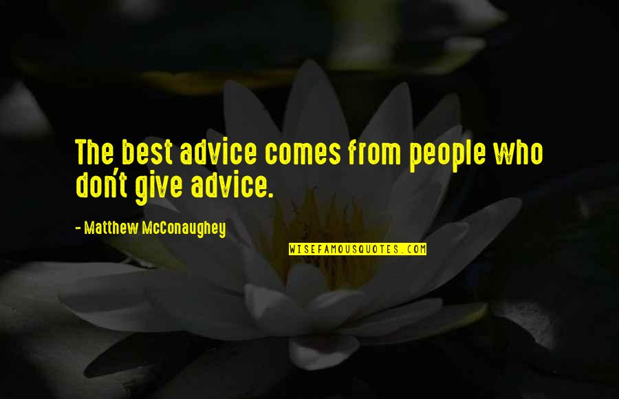 Those Who Give Advice Quotes By Matthew McConaughey: The best advice comes from people who don't