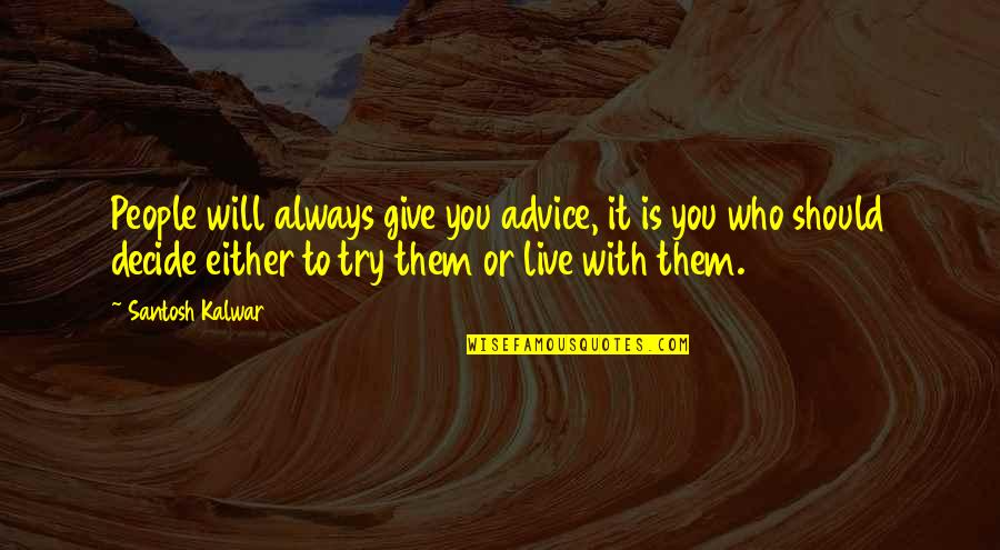 Those Who Give Advice Quotes By Santosh Kalwar: People will always give you advice, it is