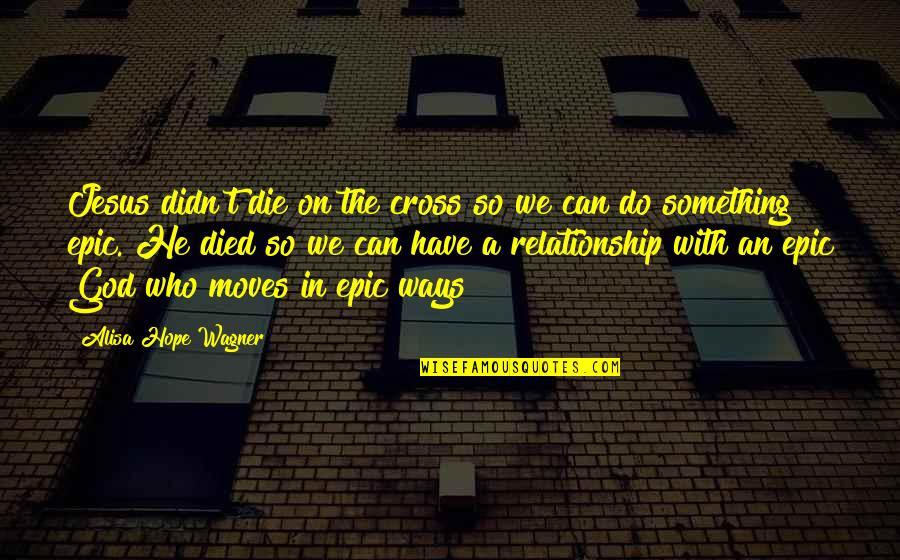 Those Who Have Died Quotes By Alisa Hope Wagner: Jesus didn't die on the cross so we