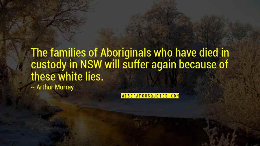 Those Who Have Died Quotes By Arthur Murray: The families of Aboriginals who have died in