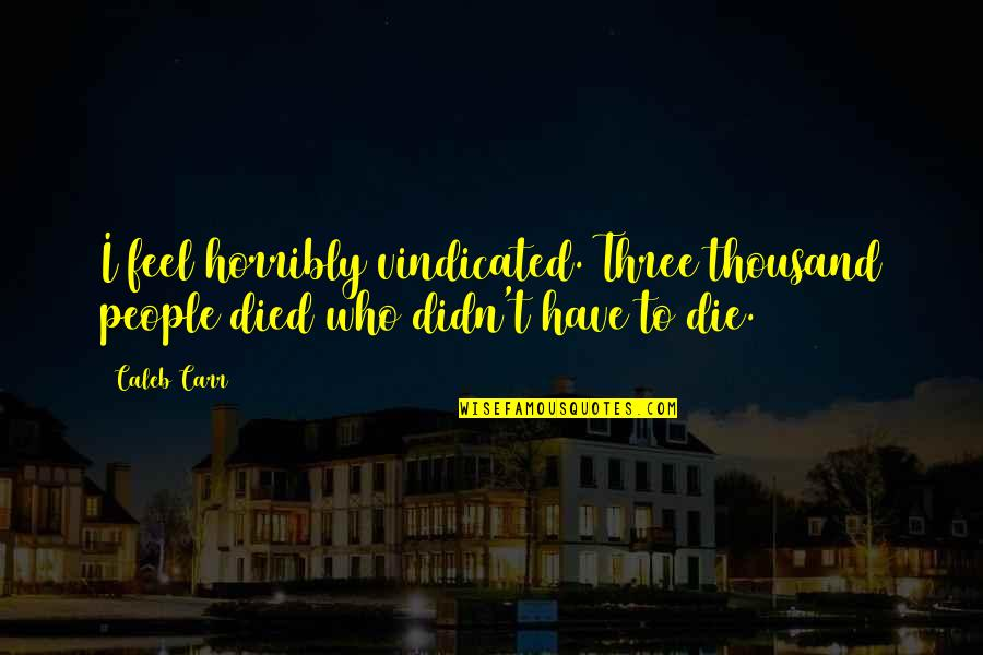 Those Who Have Died Quotes By Caleb Carr: I feel horribly vindicated. Three thousand people died