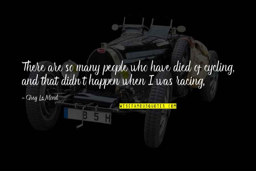 Those Who Have Died Quotes By Greg LeMond: There are so many people who have died