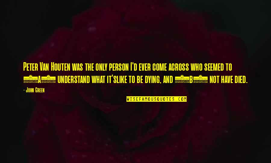 Those Who Have Died Quotes By John Green: Peter Van Houten was the only person I'd