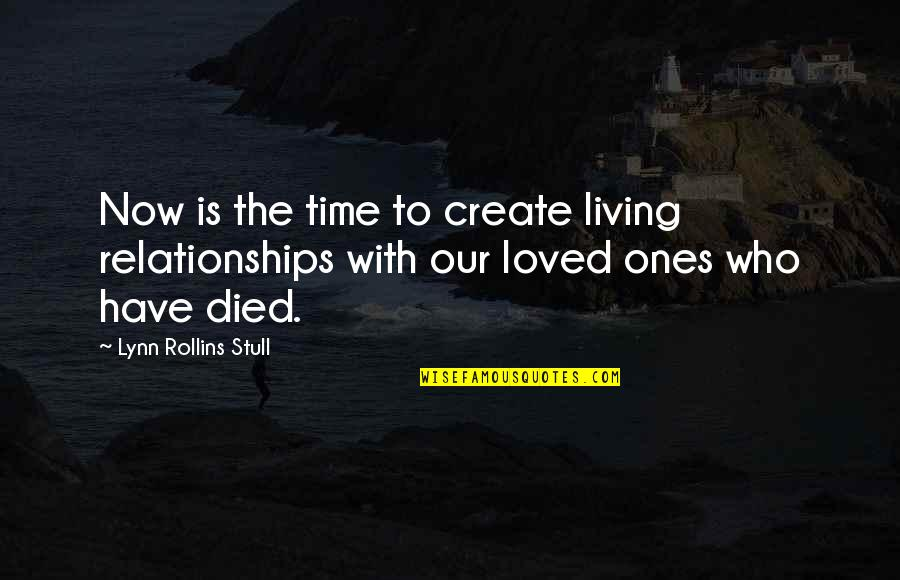 Those Who Have Died Quotes By Lynn Rollins Stull: Now is the time to create living relationships