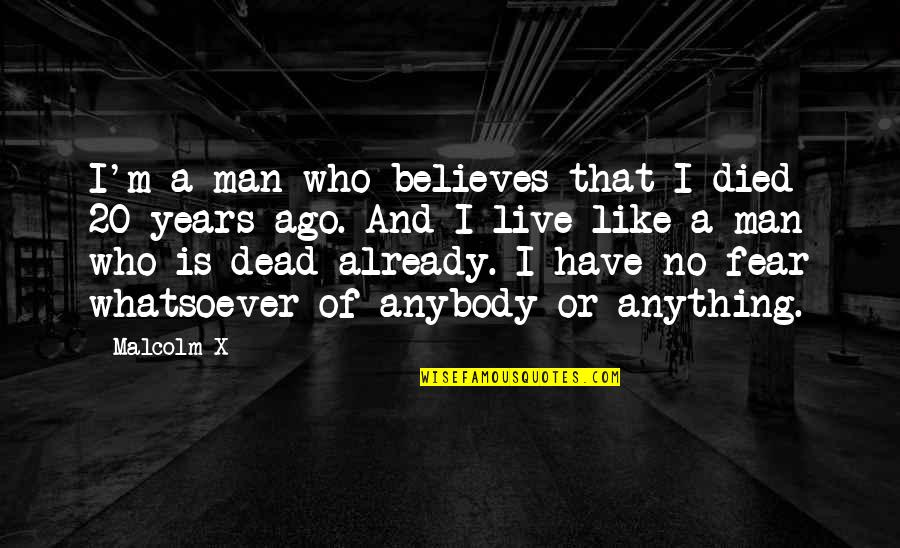 Those Who Have Died Quotes By Malcolm X: I'm a man who believes that I died